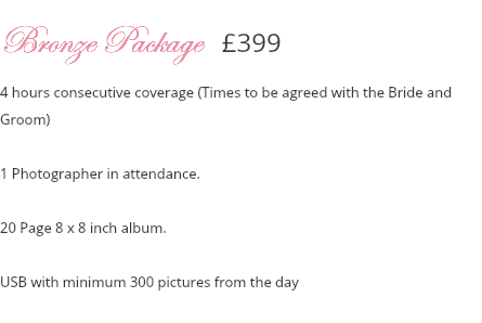 Bronze Package £399 4 hours consecutive coverage (Times to be agreed with the Bride and Groom) 1 Photographer in attendance. 20 Page 8 x 8 inch album. USB with minimum 300 pictures from the day