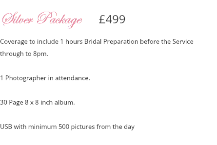 Silver Package £499 Coverage to include 1 hours Bridal Preparation before the Service through to 8pm. 1 Photographer in attendance. 30 Page 8 x 8 inch album. USB with minimum 500 pictures from the day