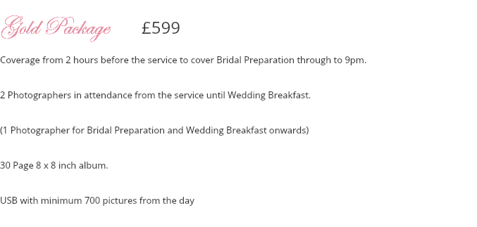 Gold Package £599 Coverage from 2 hours before the service to cover Bridal Preparation through to 9pm. 2 Photographers in attendance from the service until Wedding Breakfast. (1 Photographer for Bridal Preparation and Wedding Breakfast onwards) 30 Page 8 x 8 inch album. USB with minimum 700 pictures from the day